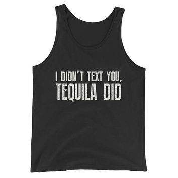 Unisex I didn't text you, Tequila did Tank Top