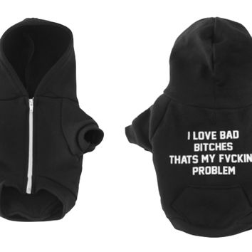 I LOVE BAD BITCHES THATS MY FVCKING PROBLEM [DOG SWEATSHIRT]