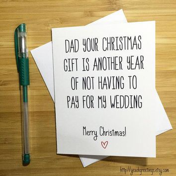 Dad Your Christmas Gift Is Another Year Of Not Having To Pay For My Wedding Funny Christmas Card Holiday Card FREE SHIPPING