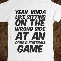YEAH, KINDA LIKE SITTING ON THE WRONG SIDE AT AN OGRE'S FOOTBALL GAME
