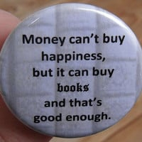 pinback button: money can't buy happiness but it can buy books and that's good enough - reading and literary geekery pin