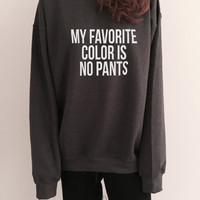 My favorite color is no pants sweatshirt funny slogan saying for womens girls crewneck fresh dope swag tumblr blogger