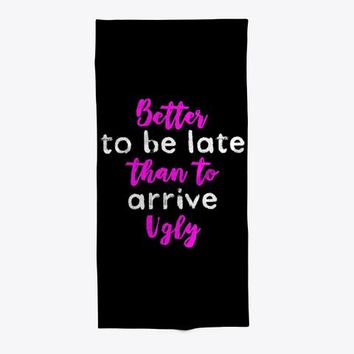 Better To Be Late Than To Arrive Ugly Towel
