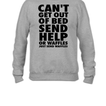 Can't Get Out Of Bed Send Help Or Waffles - Crewneck Sweatshirt
