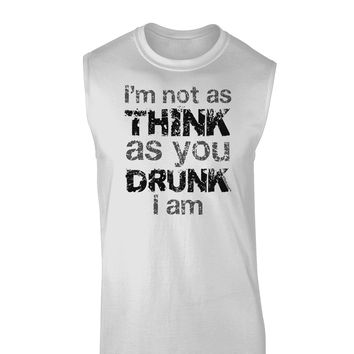 I'm not as THINK as you DRUNK I am Muscle Shirt