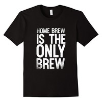Home Brew Is The Only Brew Beer Brewing T-Shirt