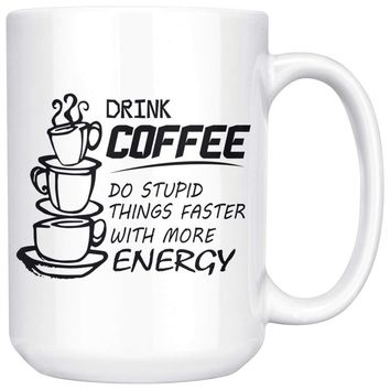 Drink Coffee Do Stupid Things Faster With More Energy 15oz White Coffee Mugs