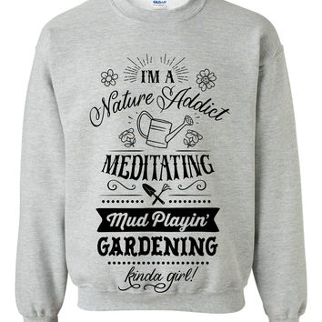I am a nature addict meditating mud playin gardening kinda girl sweatshirt funny cool outfit for her