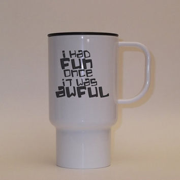 Travel Coffee Mug Grumpy funny sayings, I had Fun Once It was Awful, Moody, Sarcastic gifts