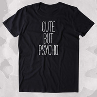 Cute But Psycho Shirt Funny Sassy Girl  Attitude Psycho Clothing Tumblr T-shirt