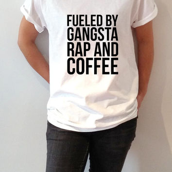 Fueled by gangsta rap and coffee T-shirt Unisex women fashion sassy cute funny slogan ladies tops womens gifts humor quote coffee  saying