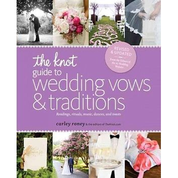 The Knot Guide to Wedding Vows and Traditions: Readings, Rituals, Music, Dances, and Toasts