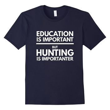 Education is important but hunting is importanter gift shirt