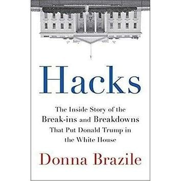 Hacks: The Inside Story of the Break-ins and Breakdowns That Put Donald Trump in the Wh