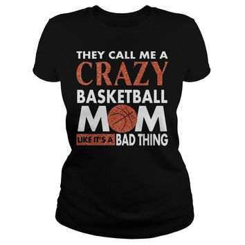 They call me crazy basketball Mom like it's a bad thing shirt Ladies Tee