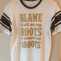 Blame it all on my Roots I showed up in Boots- Country Shirt - Ruffles with Love - RWL