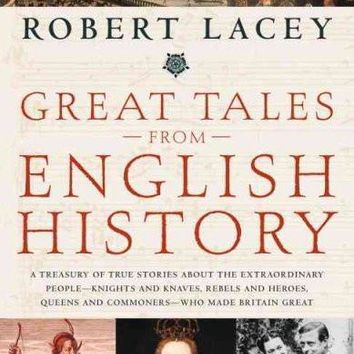 Great Tales from English History: A Treasury of True Stories About the Extraordinary People--Knights and Knaves, Rebels and Heroes, Queens and Commoners--Who Made Britain Great