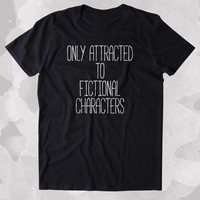 Only Attracted To Fictional Characters Shirt Funny Bookworm Reader Nerdy Clothing Tumblr T-shirt