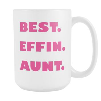 BEST EFFIN AUNT * Unique Funny Gift for Favorite Auntie * White Coffee Mug 15oz.