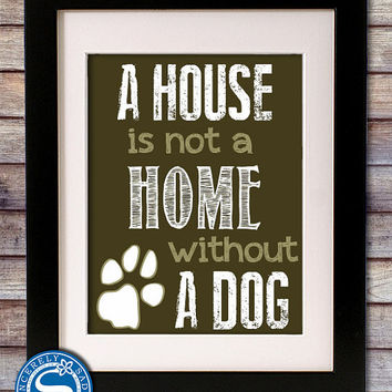 A House is Not a Home Without a Dog 8x10 Print - Color Options Available - Larger Sizes Available