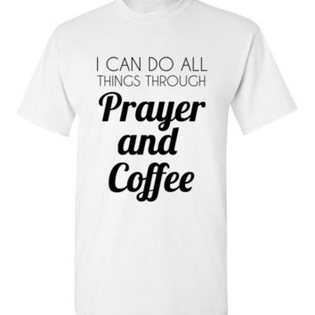 I Can Do All Things Through Prayer and Coffee T-Shirt