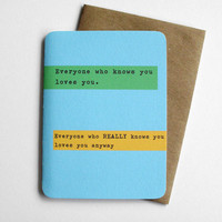 Funny Card - Everyone who knows you loves you... Everyone who REALLY knows you loves you anyway