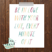 Be In Love With Your Life, Every Minute Of It Watercolor Quote Print/ Love Quote Print/ Life Print/ Watercolor Print/ Typography Print/