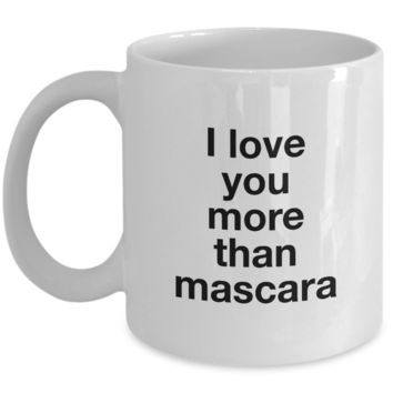Valentine's Day Gift, Coffee Mug - I LOVE YOU MORE THAN MASCARA - Best Present for Girlfriend Boyfriend Husband Wife Best Friend Bestie