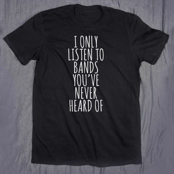 Band Tee I Only Listen To Bands You've Never Heard Of Slogan Rocker Chic Grunge Tumblr Top T-shirt