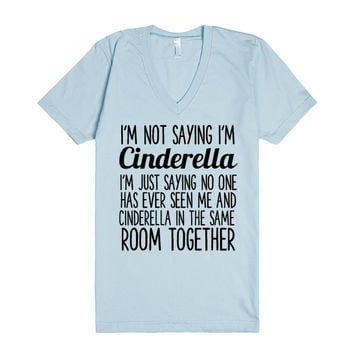 I'M NOT SAYING I'M CINDERELLA I'M JUST SAYING NO ONE HAS EVER SEEN ME IN THE SAME ROOM