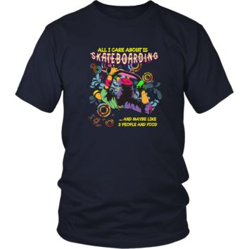Skateboarding T-shirt - All I care about is skateboarding and maybe like 3 people and food