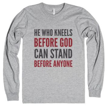 He Who Kneels Before God Can Stand Before Anyone Long Sleeve T-shir...