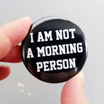 I Am Not A Morning Person Pinback Button / Don't Grow Up Badge - Geeky Pinback Button