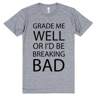 Grade Me Well Or I Would Be Breaking Bad