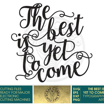 Motivational Typography Art - SVG, eps, DXF, PNG digital cut files, vinyl decals, transfers, cutting machine, The Best Is Yet To Come cv-257