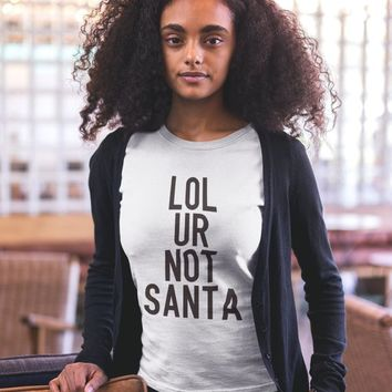Funny T-Shirt - Lol Ur Not Santa Shirt - Funny Womens TShirts -  Womens Graphic Tees - Womens Clothing - Womens Shirts - Santa T-Shirts