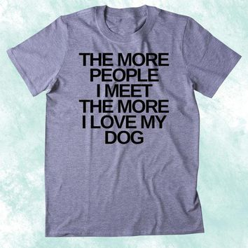 The More People I Meet The More I Love My Dog T-Shirt Girl Love Dog Casual Tee fashion Tumblr Cotton Tops Animal Outfits t-shirt