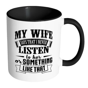 Funny Husband Mug My Wife Say That I Never Listen White 11oz Accent Coffee Mugs