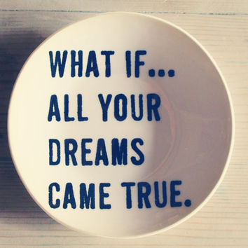 "5"" dish what if...all your dreams came true. screenprinted text.  IN STOCK"