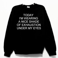 Today I'm Wearing A Nice Shade of Exhaustion Under My Eyes Graphic Print Unisex Pullover Jumper Sweatshirt