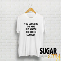 You could be the king but watch the queen conqueer, instagram shirt, tumblr shirt, feminist shirt, slogan shirt, quotes on shirt