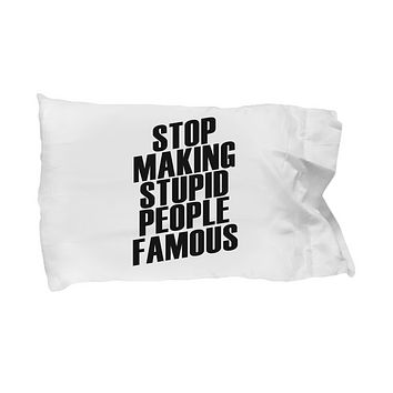 Stop Making Stupid People Famous Funny Bedding Pillow Case
