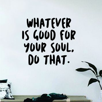 Whatever is Good For Your Soul Wall Decal Decor Art Sticker Vinyl Room Bedroom Home Teen Inspirational Quote Yoga Meditate