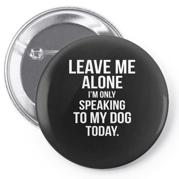 Leave Me Alone I Am Only Speaking To My Dog Today Pin-back button