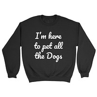 I'm here to pet all the dogs funny cool dog lover birthday gift ideas for him for her  Crewneck Sweatshirt