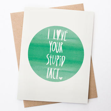 Funny Valentine Card - I Love Your Stupid Face