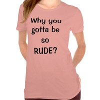 Why You Gotta Be So Rude Shirt