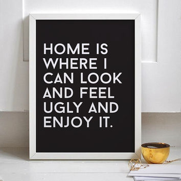Typography Print Home Is Where I Can Look And Feel Ugly And Enjoy It,  Funny Print, Wall Decor, Wall Art, Black and White, Typography Poster