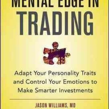 The Mental Edge in Trading: Adapt Your Personality Traits and Control Your Emotions to Make Smarter Investments