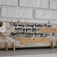 Rustic The Only Thing Better Than Having You As a Mom Is My Children Having You For A Grandma Handmade Hand Painted Picture Sign